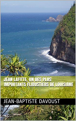 L'incroyable vie de JEAN LAFITTE, un des plus importants flibustiers français de Louisiane par JEAN-BAPTISTE DAVOUST