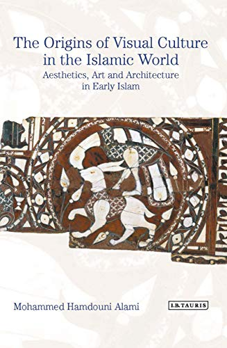 The Origins of Visual Culture in the Islamic World: Aesthetics, Art and Architecture in Early Islam (English Edition)