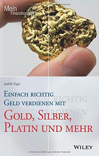 Einfach richtig Geld verdienen mit Gold, Silber, Platin und mehr (Mein Finanzkonzept) Mehr Geld Verdienen
