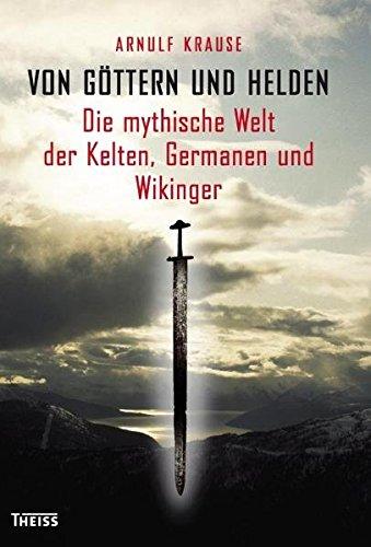 Von Göttern und Helden: Die mythische Welt der Kelten, Germanen und Wikinger