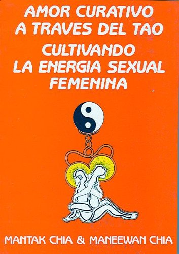 Amor Curativo A Traves Del Tao/love Cures Through Tao: Cultivando La Energia Sexual Femenina/cultivating The Femines' Sexual Energy