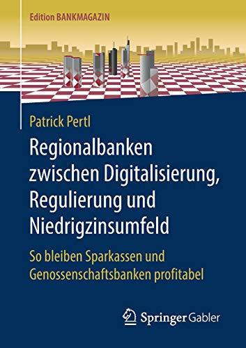 Regionalbanken zwischen Digitalisierung, Regulierung und Niedrigzinsumfeld: So bleiben Sparkassen und Genossenschaftsbanken profitabel (Edition Bankmagazin)
