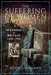 The Suffering of Women Who Didn't Fit: 'Madness' in Britain, 1450-1950