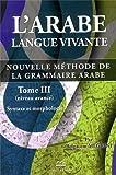 l arabe langue vivante nouvelle m?thode de la grammaire arabe tome 3 syntaxe et morphologie niveau avanc?