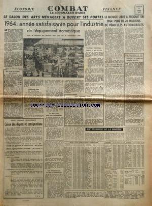 COMBAT du 05/03/1965 - ECONOMIE - LE SALON DES ARTS MENAGERS A OUVERT SES PORTES - 1964 ANNEE SATISFAISANTE POUR L'INDUSTRIE DE L'EQUIPEMENT DOMESTIQUE MAIS LA MEVENTE DES DERNIERS MOIS PESE SUR LA CONJONCTURE 1965 - BEAUCOUP PLUS DE CHAUFFE-EAU ET MONS D'ASPIRATEURS - UN BON POINT POUR NOS EXPORTATIONS - LES REFRIGERATEURS SE SONT MAINTENUS - CHAUFFAGE DOMESTIQUE MAZOUT ET GAZ EN TETE - DU 4 AU 21 MARS AU CNIT - UN ACCORD UTILE - PETIT LEXIQUE ECONOMIQUE - CAISSE DE DEPOTS ET CONSIGNATIONS PAR