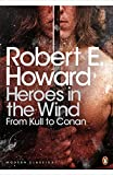 Heroes in the Wind: From Kull to Conan: The Best of Robert E. Howard (Penguin Modern Classics)
