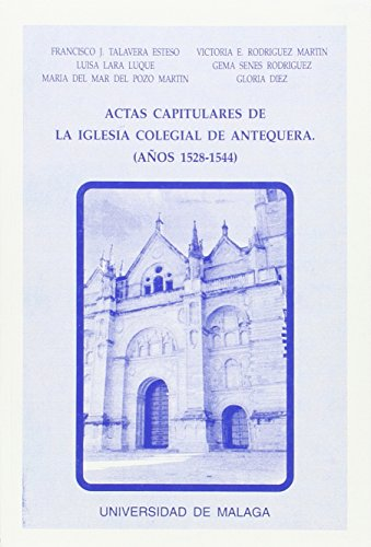 Actas capitulares de la Iglesia Colegial de Antequera, correspondientes a los años 1528-1544: Transcripción paleográfica (Estudios y Ensayos)