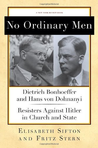 No Ordinary Men: Dietrich Bonhoeffer and Hans von Dohnanyi, Resisters Against Hitler in Church and State (New York Review Books Collections) by Stern, Fritz, Sifton, Elisabeth (2013) Hardcover