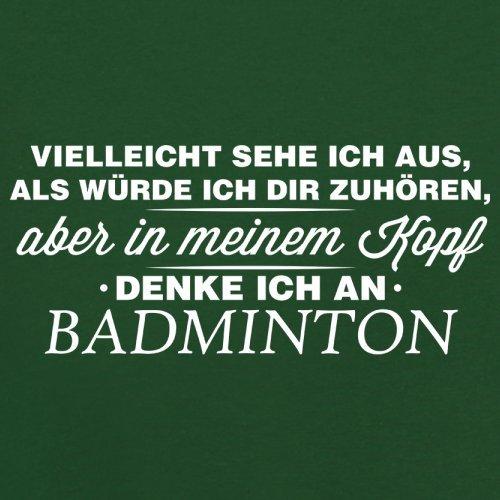 Vielleicht sehe ich aus als würde ich dir zuhören aber in meinem Kopf denke ich an Badminton - Herren T-Shirt - 13 Farben Flaschengrün