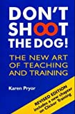 Dont Shoot the Dog!: The New Art of Teaching and Training