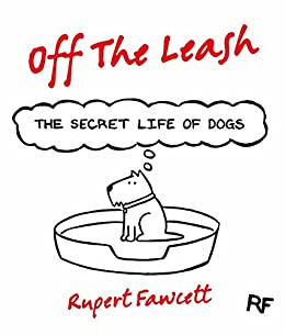 Off The Leash: The Secret Life of Dogs by [Fawcett, Rupert]