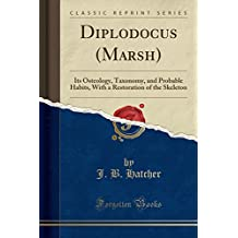 Diplodocus (Marsh): Its Osteology, Taxonomy, and Probable Habits, with a Restoration of the Skeleton (Classic Reprint)