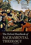 The Oxford Handbook of Sacramental Theology (Oxford Handbooks in Religion and Theology)