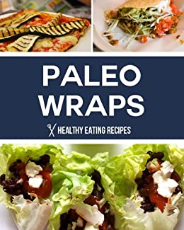 Paleo Wraps: Delicious Gluten Free Solutions & Lunch Recipes for Busy People! (English Edition) von [Healthy Eating Recipes]
