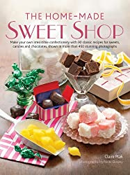 The Home-Made Sweet Shop: Make Your Own Irresistible Confectionery With 90 Classic Recipes for Sweets, Candies and Chocolates, Shown in More Than 450 Stunning Photographs