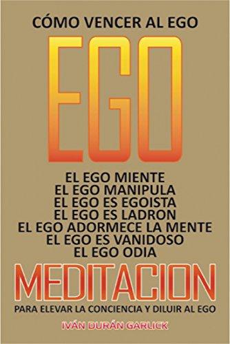 Cómo vencer  al  Ego: El Ego miente  El Ego es  egoísta  El Ego  es  ladrón   El Ego  adormece  a  la  Mente      Meditación  para  elevar  la  Conciencia   y  para  Diluir  al Ego por Iván Durán Garlick