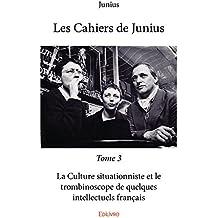 Les Cahiers de Junius - Tome 3: La Culture situationniste et le trombinoscope de quelques intellectuels français (Collection Classique)