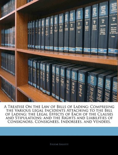 A Treatise On the Law of Bills of Lading: Comprising the Various Legal Incidents Attaching to the Bill of Lading; the Legal Effects of Each of the ... Consignees, Indorsees, and Vendees,