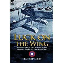Luck on the Wing: Recollections of an American Aerial Observer During the First World War by Elmer Haslett (2013-07-16)