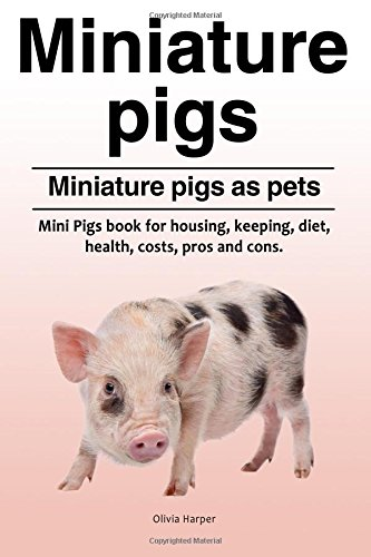 Miniature pigs. Miniature pigs as pets. Mini Pigs book for housing, keeping, diet, health, costs, pros and cons. (Pig Pet Miniature)