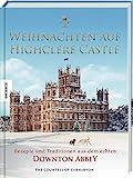 Weihnachten auf Highclere Castle: Rezepte und Traditionen aus dem echten Downton Abbey - Fiona Countess of Carnarvon