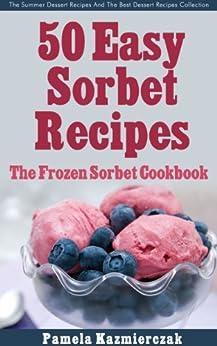 50 Easy Sorbet Recipes - The Frozen Sorbet Cookbook (The Summer Dessert Recipes And The Best Dessert Recipes Collection 6) (English Edition) von [Kazmierczak, Pamela]