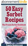 50 Easy Sorbet Recipes - The Frozen Sorbet Cookbook (The Summer Dessert Recipes And The Best Dessert Recipes Collection 6) (English Edition)