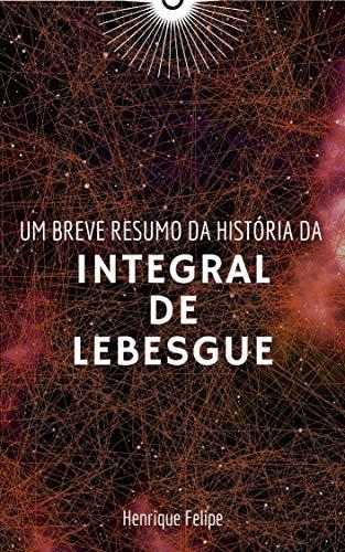 Um breve resumo da história da Integral de Lebesgue (Portuguese Edition)
