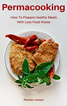 Permacooking: How To Prepare Healthy Meals With Less Food Waste: 20 Easy, Delicious Earth-Friendly Recipes (English Edition) von [Lowsyn, Renata]