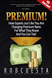 Premium!: How Experts Just Like You Are Charging Premium Rates For What They Know And You Can Too! by Rob Cuesta (2014-07-23)