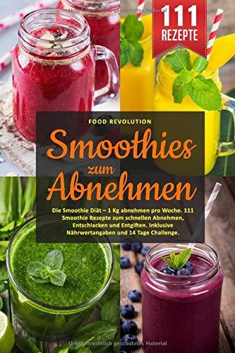 Smoothies zum Abnehmen: Die Smoothie Diät - 1 Kg abnehmen pro Woche. 111 Smoothie Rezepte zum schnellen Abnehmen, Entschlacken und Entgiften. Inklusive Nährwertangaben und 14 Tage Challenge.