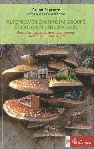Autopromotion, habitat groupé, écologie et liens sociaux : Comment construire collectivement un immeuble en ville ? de Bruno Parasote,Dominique Gauzin-Müller (Préface) ( 14 février 2011 )