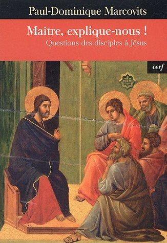 Maître, explique-nous ! : Questions des disciples à Jésus par Paul-Dominique Marcovits