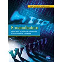 E-manufacture:Application of Advanced Technology to Manufacturing Processes