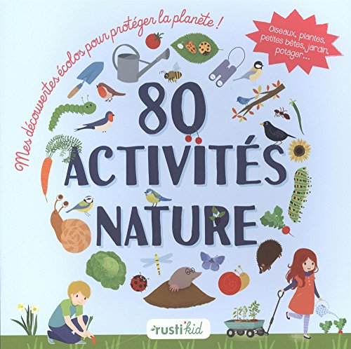 80 activités nature : Mes découvertes écolos pour protéger la planète ! Oiseaux, plantes, petites bêtes, jardin, potager...