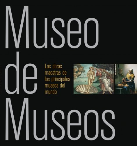 Museo de museos / Museum of Museums: Las obras maestras de los principales museos del mundo / Masterpieces from Museums Around the World