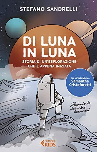 Di luna in luna. Storia di un'esplorazione che è appena iniziata di Stefano Sandrelli,A. Baronciani