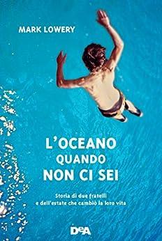 L'oceano quando non ci sei: Storia di due fratelli e dell'estate che cambiò la loro vita di [Lowery, Mark]