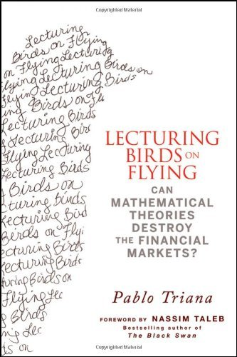 Lecturing Birds on Flying: Can Mathematical Theories Destroy the Financial Markets?: How Financial Practice Differs from Theory by Nassim Nicholas Taleb (Foreword), Pablo Triana (28-May-2009) Hardcover