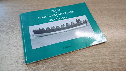 Heroes and Fighting Men and Woman of Wells-On-Sea by Geoff Perkins