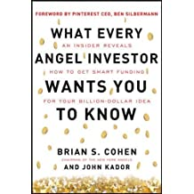 What Every Angel Investor Wants You to Know: An Insider Reveals How to Get Smart Funding for Your Billion-Dollar Idea