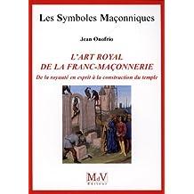 L'art royal de la franc-maçonnerie : De la royauté en esprit à la construction du temple