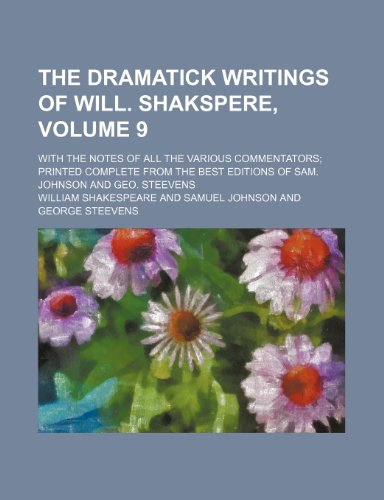 The dramatick writings of Will. Shakspere, Volume 9; with the notes of all the various commentators printed complete from the best editions of Sam. Johnson and Geo. Steevens