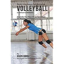 Devenir Mentalement Plus Resistant au Volleyball en Utilisant la Meditation: Atteindre Vos Objectifs en Controlant Vos Pensees Interieures