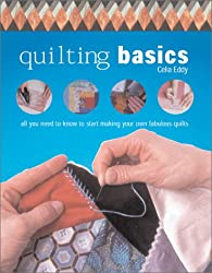 Quilting Basics: All You Need to Know to Start Making Your Own Fabulous Quilts