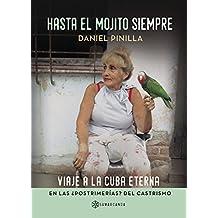 Hasta el mojito siempre: Viaje a la Cuba eterna en las ¿postrimerías? del castrismo (Spanish Edition)