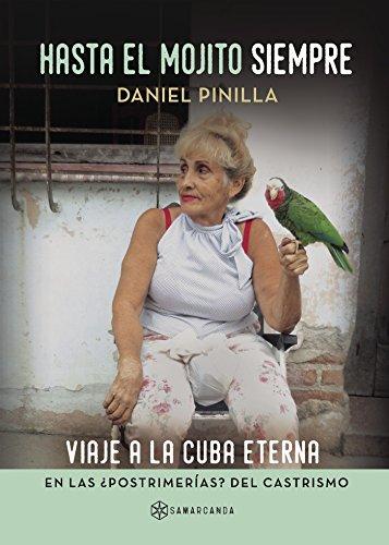 Hasta el mojito siempre: Viaje a la Cuba eterna en las ¿postrimerías? del castrismo por Daniel Pinilla