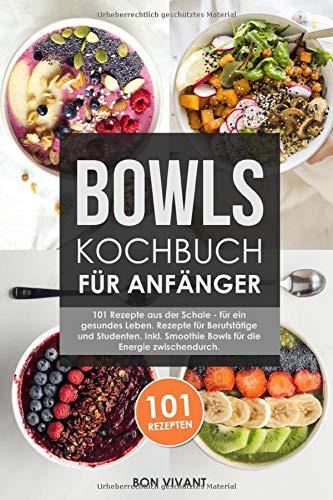 Bowls Kochbuch für Anfänger: 101 Rezepte aus der Schale - für ein gesundes Leben. Rezepte für Berufstätige und Studenten. Inkl. Smoothie Bowls für die Energie zwischendurch