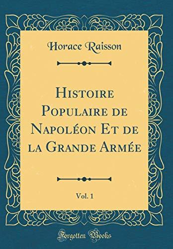 Histoire Populaire de Napoléon Et de la Grande Armée, Vol. 1 (Classic Reprint) par Horace Raisson