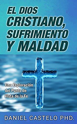 El Dios Cristiano, Sufrimiento y Maldad: Una Exploración del Punto de Vista de la Fe por Daniel Castelo